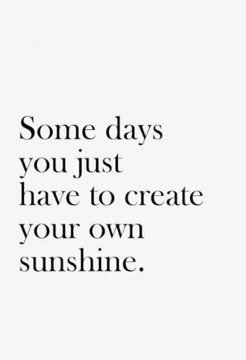 Some Days: Some days  you Just  have to create  your own  sunshine