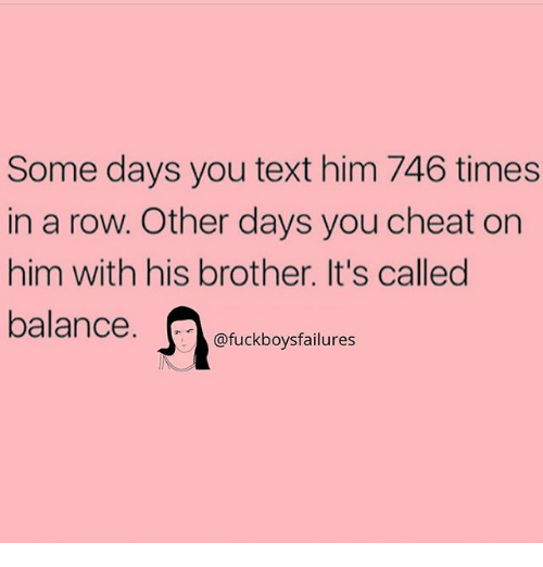 Text, Girl Memes, and Brother: Some days you text him 746 times  in a row. Other days you cheat on  him with his brother. It's called  balance. Ofuckboysfailures  uckbovsfailures