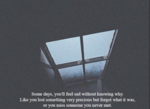 Miss Someone: Some days, you'll feel sad without knowing why  Like you lost something very precious but forgot what it was,  or you miss someone you never met.