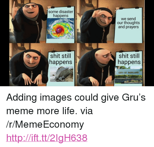 """More Life: some disaster  happens  we send  our thoughts  and prayers  shit still  happens  shit stil  happens <p>Adding images could give Gru&rsquo;s meme more life. via /r/MemeEconomy <a href=""""http://ift.tt/2IgH638"""">http://ift.tt/2IgH638</a></p>"""