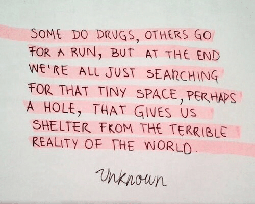 shelter: SOME DO DRUGS, OTHERS GO  FOR RUN, BUT AT THE END  WE RE ALL JUST SEARCHING  FOR THAT TINY SPACE,PER HAPS  A HOLE, THAT GIVES US  SHELTER FKOM THE TERRIBLE  REALITY OF THE WORLO  nknoun