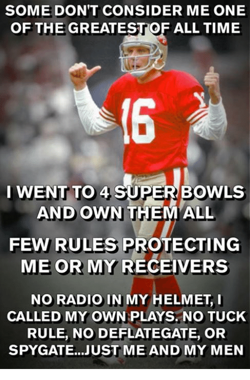 Nfl, Radio, and Time: SOME DON'T CONSIDER ME ONE  OF THE GREATESTOF ALL TIME  I WENT TO 4 SUPER BOWLS  AND OWN THEM ALL  FEW RULES PROTECTING  ME OR MY RECEIVERS  NO RADIO IN MY HELMETI  CALLED MY OWN PLAYS. NO TUCK  RULE, NO DEFLATEGATE, OR  SPYGATE...JUST ME AND MY MEN