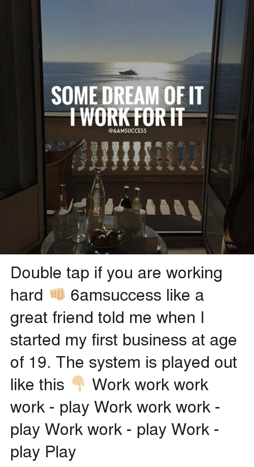 work work work: SOME DREAM OF IT  WORK FORH  @6AM SUCCESS Double tap if you are working hard 👊🏼 6amsuccess like a great friend told me when I started my first business at age of 19. The system is played out like this 👇🏼 Work work work work - play Work work work - play Work work - play Work - play Play