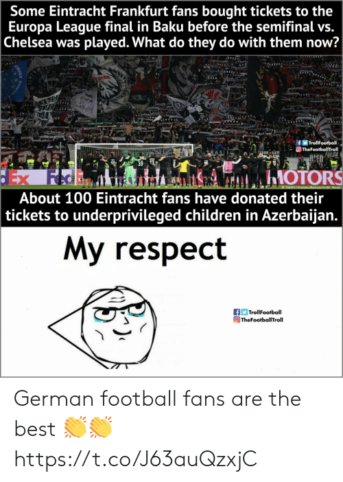 vs chelsea: Some Eintracht Frankfurt fans bought tickets to the  Europa League final in Baku before the semifinal vs.  Chelsea was played. What do they do with them now?  f闅Trol!Football  TheFootballTroll  ATRAS  RHED  About 100 Eintracht fans have donated their  tickets to underprivileged children in Azerbaijan.  My respect  fTrollFootball  TheFootballTroll German football fans are the best 👏👏 https://t.co/J63auQzxjC