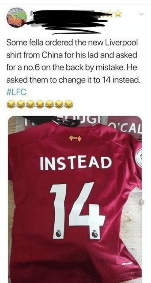 Fella: Some fella ordered the new Liverpool  shirt from China for his lad and asked  for a no.6 on the back by mistake. He  asked them to change it to 14 instead.  #LFC  'CAL  goop  INSTEAD  14
