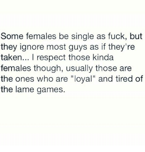 """Memes, Respect, and Taken: Some females be single as fuck, but  they ignore most guys as if they're  taken... I respect those kinda  females though, usually those are  the ones who are """"loyal"""" and tired of  the lame games."""