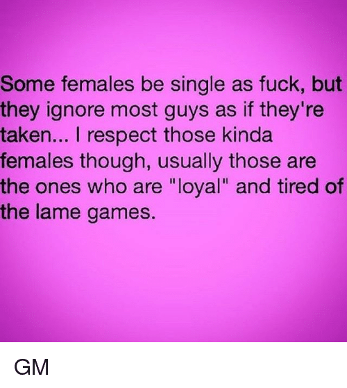"""Memes, Respect, and Taken: Some females be single as fuck, but  they ignore most guys as if they're  taken... I respect those kinda  females though, usually those are  the ones who are """"loyal"""" and tired of  the lame games GM"""