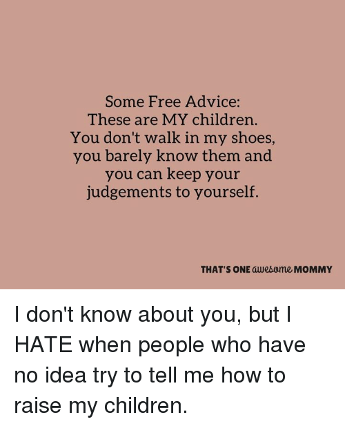 in-my-shoes: Some Free Advice:  These are MY children.  You don't walk in my shoes,  you barely know them and  you can keep your  judgements to yourself.  THAT'S ONE awesome MOMMY I don't know about you, but I HATE when people who have no idea try to tell me how to raise my children.