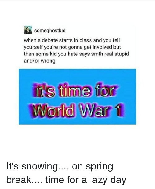 Spring Break, Trendy, and World War 1: some ghostkid  when a debate starts in class and you tell  yourself you're not gonna get involved but  then some kid you hate says smth real stupid  and/or wrong  its time  World War 1 It's snowing.... on spring break.... time for a lazy day