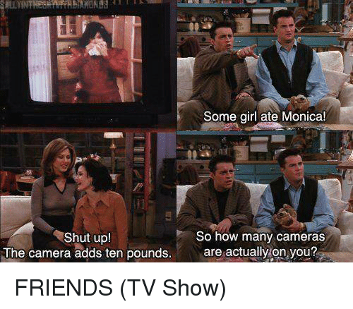 friends tv: Some girl ate Monica!  Shut upl  The camera adds ten pounds.  So how many cameras  are actually on you? FRIENDS (TV Show)