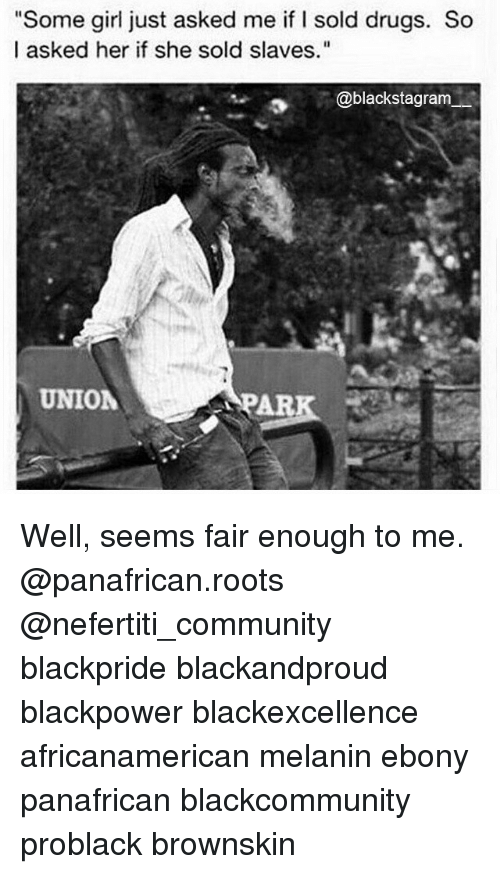 """Community, Drugs, and Memes: """"Some girl just asked me if I sold drugs. So  I asked her if she sold slaves.""""  @blackstagram  UNION  APAR Well, seems fair enough to me. @panafrican.roots @nefertiti_community blackpride blackandproud blackpower blackexcellence africanamerican melanin ebony panafrican blackcommunity problack brownskin"""