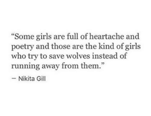 """running away: """"Some girls are full of heartache and  poetry and those are the kind of girls  who try to save wolves instead of  running away from them.""""  -Nikita Gill  75"""