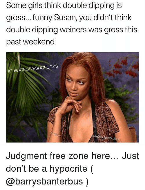 Funny, Girls, and Free: Some girls think double dipping is  gross... funny Susan, you didn't think  double dipping weiners was gross this  past weekend  IG @HOEGIVESNOFUCKS Judgment free zone here… Just don't be a hypocrite ( @barrysbanterbus )