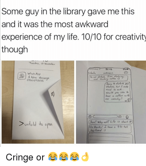 Funny, Awkward, and Apps: Some guy in the library gave me this  and it was the most awkward  experience of my life. 10/10 for creativity  though  Tuesday, IT November  <chats  whats App  i New Message  of 1)  075 8655  need fe ask..  would you like to  hove a coffee w  me day  sure! why no  Life is short :P  Unto  to open  No Honks I have  a 7 ft tall Cringe or 😂😂😂👌