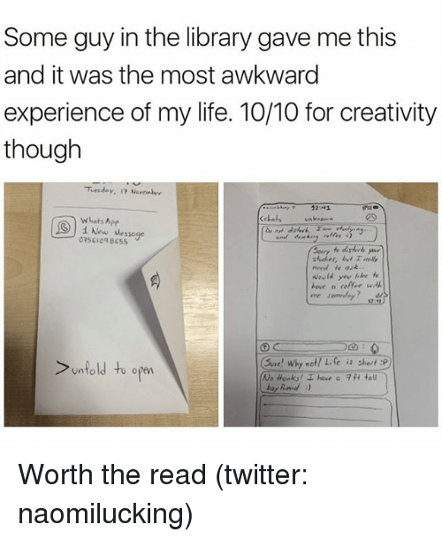 Funny, Meme, and Awkward: Some guy in the library gave me this  and it was the most awkward  experience of my life. 10/10 for creativity  though  Tuesday, November  12:  Kchats unknown  whats App  New Message  need fr av  Would like  have a co  C  Why not  e is short :P  unfold to open  No Honk! have a 7 H ta Worth the read (twitter: naomilucking)
