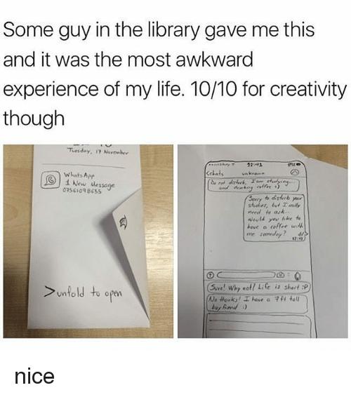 Awkward, Apps, and Coffee: Some guy in the library gave me this  and it was the most awkward  experience of my life. 10/10 for creativity  though  Tirsday, Novenber  Kchats unknown  whats App  3) i New Message  07561048655  need te ask..  Would like te  hove a coffee will  Sure! Why no  Life is sheut :P  unfold to open  Ne thanks! have a 7H ta nice