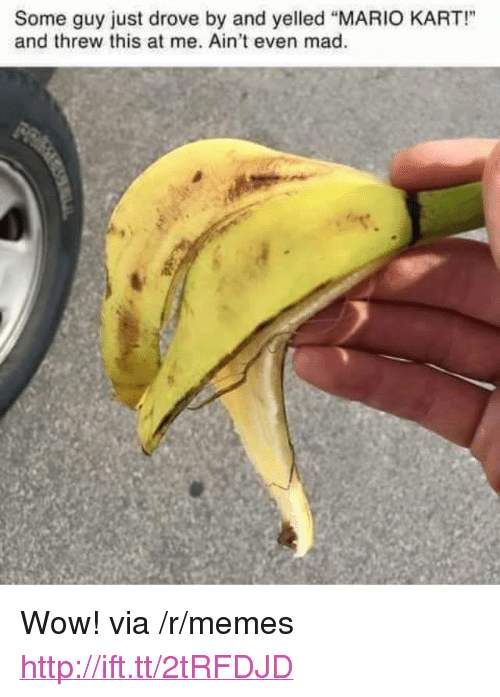 """Aint Even Mad: Some guy just drove by and yelled """"MARIO KART!""""  and threw this at me. Ain't even mad <p>Wow! via /r/memes <a href=""""http://ift.tt/2tRFDJD"""">http://ift.tt/2tRFDJD</a></p>"""