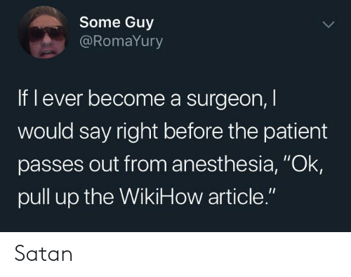 """Wikihow: Some Guy  @RomaYury  If l ever become a surgeon,  would say right before the patient  passes out from anesthesia, """"Ok  pull up the WikiHow article."""" Satan"""