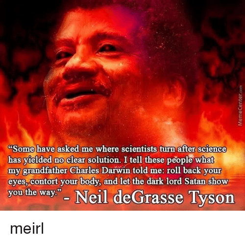 "Neil deGrasse Tyson: Some have asked me where scientists turn after science  has yielded no clear solution. I tell these people what  my grandfather Charles Darwin told me: roll back your  eyes, contort your body, and let the dark lord Satan show  you the way"" Neil deGrasse Tyson meirl"