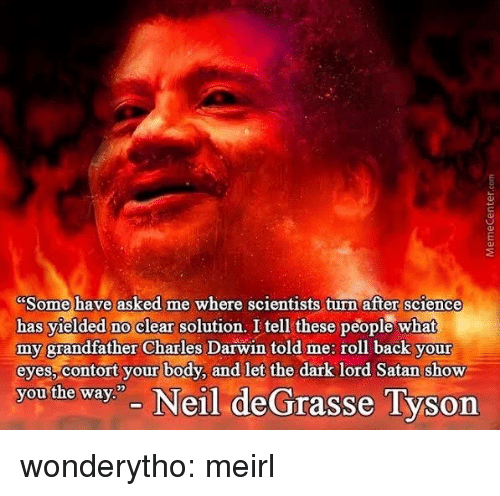 "Neil deGrasse Tyson: Some have asked me where scientists turn after science  has yielded no clear solution. I tell these people what  my grandfather Charles Darwin told me: roll back your  eyes, contort your body, and let the dark lord Satan show  you the way"" Neil deGrasse Tyson wonderytho:  meirl"