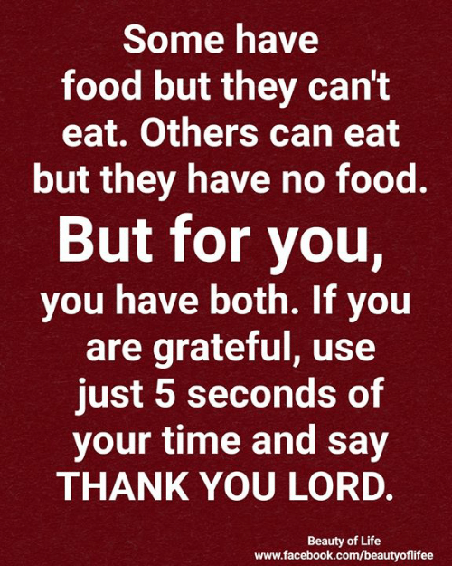 no food: Some have  food but they can't  eat. Others can eat  but they have no food.  But for you,  you have both. If you  are grateful, use  just 5 seconds of  your time and say  THANK YOU LORD.  Beauty of Life  www.facebook.com/beautyofilifee