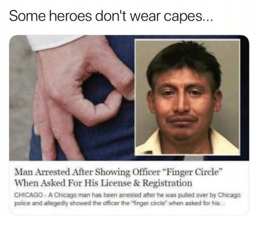 """Chicago, Dank, and Police: Some heroes don't wear capes.  Man Arrested After Showing Officer Finger Circle""""  When Asked For His License &Registration  CHICAGO- A Chicago man has been arrested after he was pulled over by Chicago  police and allegedly showed the officer the """"finger circle"""" when asked for his"""