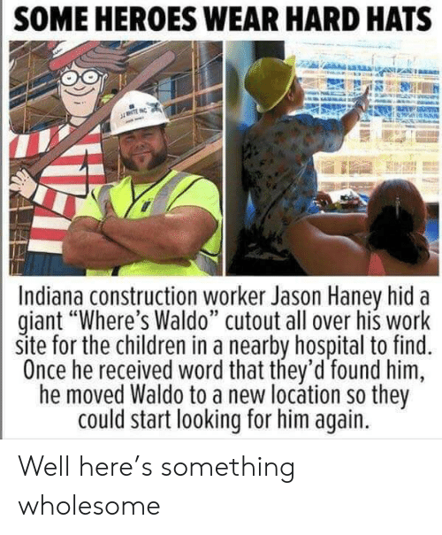 """Cutout: SOME HEROES WEAR HARD HATS  NTE  Indiana construction worker Jason Haney hid  giant """"Where's Waldo"""" cutout all over his work  site for the children in a nearby hospital to find.  Once he received word that they'd found him  he moved Waldo to a new locátion so they  could start looking for him again. Well here's something wholesome"""