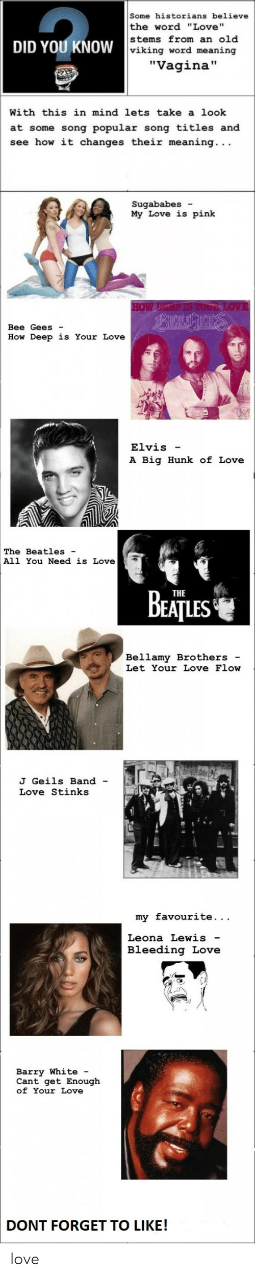 "bee gees: Some historians believe  the word ""Love""  stems from an old  DID YOU KNOW  viking word meaning  ""Vagina""  With this in mind lets take a look  at some song popular song titles and  see how it changes their meaning. ..  Sugababes -  My Love is pink  HOW DEYGP I70UR LOVE  Bee Gees  How Deep is Your Love  Elvis  A Big Hunk of Love  The Beatles  All You Need is Love  BEATUES  THE  Bellamy Bro thers  Let Your Love Flow  J Geils Band  Love Stinks  my favourite...  Leona Lewis  Bleeding Love  Barry White -  Cant get Enough  of Your Love  DONT FORGET TO LIKE! love"