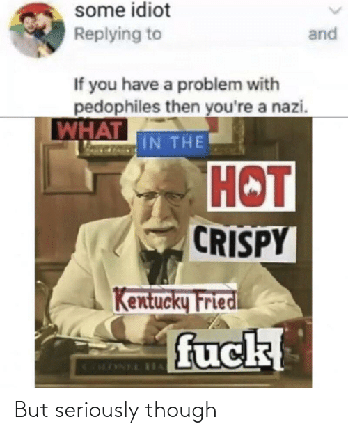 Kentucky: some idiot  Replying to  and  If you have a problem with  pedophiles then you're a nazi.  WHAT IN THE  НОT  CRISPY  Kentucky Fried  fuck  CLONEL IH But seriously though