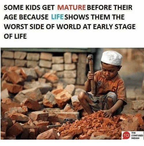 Memes, The Worst, and 🤖: SOME KIDS GET  MATURE  BEFORE THEIR  AGE BECAUSE  LIFE  SHOWS THEM THE  WORST SIDE OF WORLD AT EARLY STAGE  OF LIFE  TCI