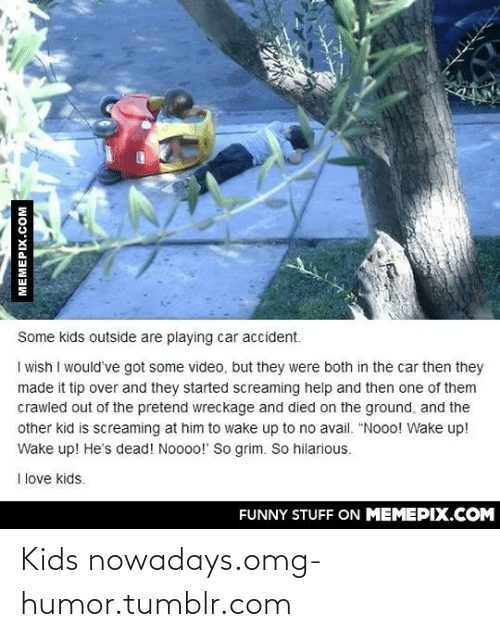 """Kids Funny: Some kids outside are playing car accident.  I wish I would've got some video, but they were both in the car then they  made it tip over and they started screaming help and then one of them  crawled out of the pretend wreckage and died on the ground, and the  other kid is screaming at him to wake up to no avail. """"Nooo! Wake up!  Wake up! He's dead! Noooo!"""" So grim. So hilarious.  I love kids.  FUNNY STUFF ON MEMEPIX.COM  MEMEPIX.COM Kids nowadays.omg-humor.tumblr.com"""