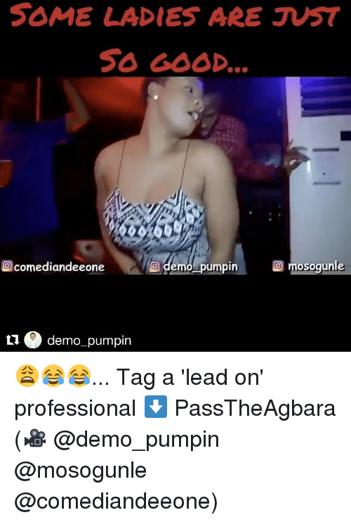 Memes, Good, and 🤖: SOME LADIES ARE JUST  SO GOOD.  comediandeeone  demo umpin  O mosog  O O demo pumpin 😩😂😂... Tag a 'lead on' professional ⬇️ PassTheAgbara (🎥 @demo_pumpin @mosogunle @comediandeeone)