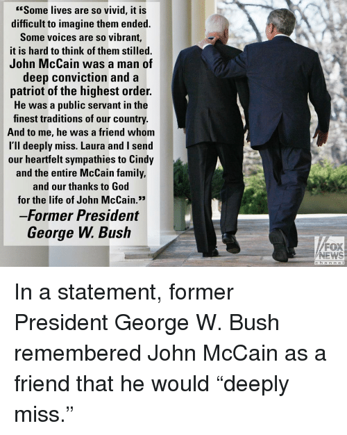 """Family, George W. Bush, and God: Some lives are so vivid, it is  difficult to imagine them ended.  Some voices are so vibrant,  it is hard to think of them stilled.  John McCain was a man of  deep conviction and a  patriot of the highest order.  He was a public servant in the  finest traditions of our country.  And to me, he was a friend whom  l'll deeply miss. Laura and I send  our heartfelt sympathies to Cindy  and the entire McCain family,  and our thanks to God  for the life of John McCain.3  Former President  George W. Bush  FOX  NEWS  c h a n n e l In a statement, former President George W. Bush remembered John McCain as a friend that he would """"deeply miss."""""""