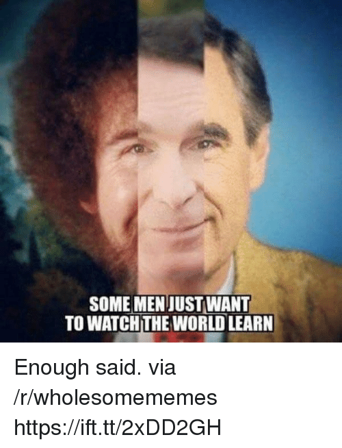 enough said: SOME MENJUST WANT  TO WATCH THE WORLD LEARN Enough said. via /r/wholesomememes https://ift.tt/2xDD2GH