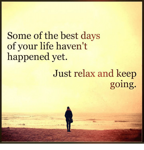 Just Relaxing: Some of the best days  of your life haven't  happened yet.  Just relax and keep  going
