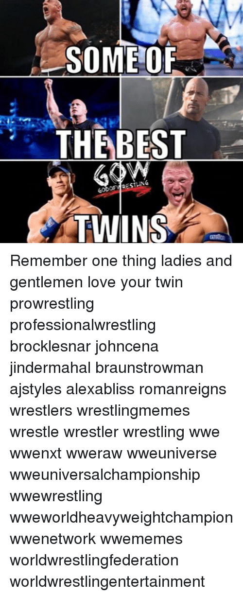 Love, Memes, and Wrestling: SOME OF  THE BEST  RESTING  TWINS Remember one thing ladies and gentlemen love your twin prowrestling professionalwrestling brocklesnar johncena jindermahal braunstrowman ajstyles alexabliss romanreigns wrestlers wrestlingmemes wrestle wrestler wrestling wwe wwenxt wweraw wweuniverse wweuniversalchampionship wwewrestling wweworldheavyweightchampion wwenetwork wwememes worldwrestlingfederation worldwrestlingentertainment
