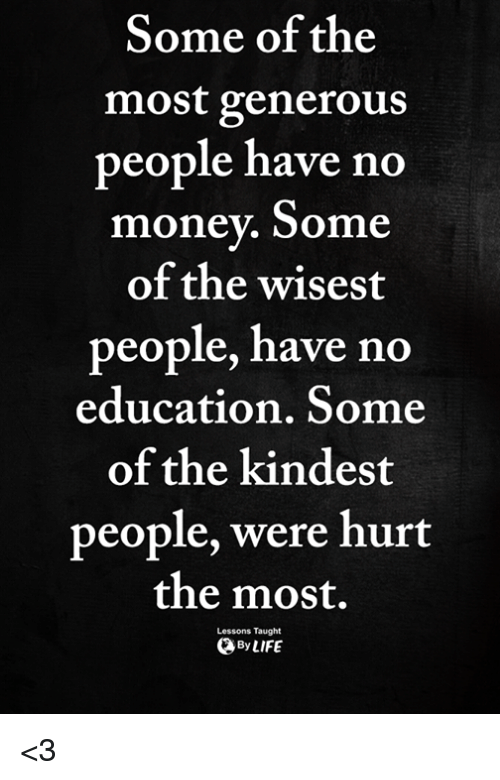 Memes, Money, and 🤖: Some of the  most generous  eople have no  money. Some  of the wisest  people, have no  education, Some  of the kindest  people, were hurt  the most.  Lessons Taught  ByLIFE <3