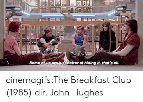 The Breakfast Club: Some of us arejust better at hiding it, that's all cinemagifs:The Breakfast Club (1985) dir. John Hughes