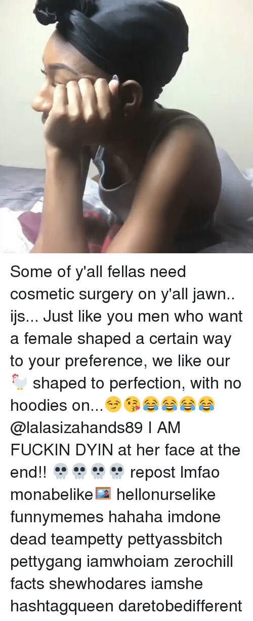Lalasizahands89: Some of y'all fellas need cosmetic surgery on y'all jawn.. ijs... Just like you men who want a female shaped a certain way to your preference, we like our 🐓 shaped to perfection, with no hoodies on...😏😘😂😂😂😂 @lalasizahands89 I AM FUCKIN DYIN at her face at the end!! 💀💀💀💀 repost lmfao monabelike🖼 hellonurselike funnymemes hahaha imdone dead teampetty pettyassbitch pettygang iamwhoiam zerochill facts shewhodares iamshe hashtagqueen daretobedifferent