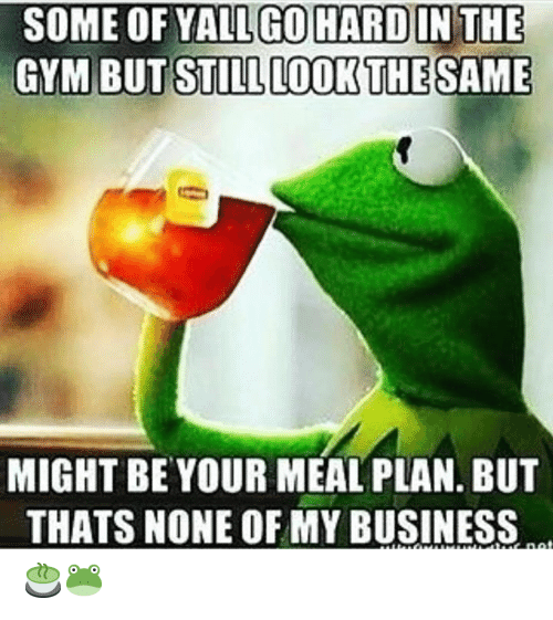 But Thats None Of My Business: SOME OF YALL GOHARD IN THE  GYM BUT STILL LOOK THE SAME  MIGHT BE YOUR MEAL PLAN. BUT  THATS NONE OF MY BUSINESS  tuE net 🍵🐸