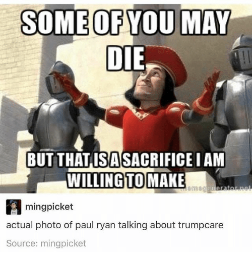Minging: SOME OF YOU MAY  DIE  BUT THATISASACRIFICE IAM  WILLING TO  MAKE  ming picket  actual photo of paul ryan talking about trumpcare  Source: mingpicket