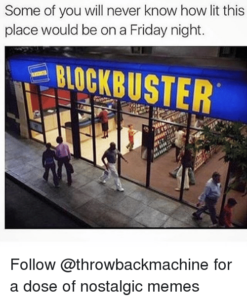 Onas: Some of you will never know how lit this  place would be ona Friday night.  BLOCKBUSTER Follow @throwbackmachine for a dose of nostalgic memes