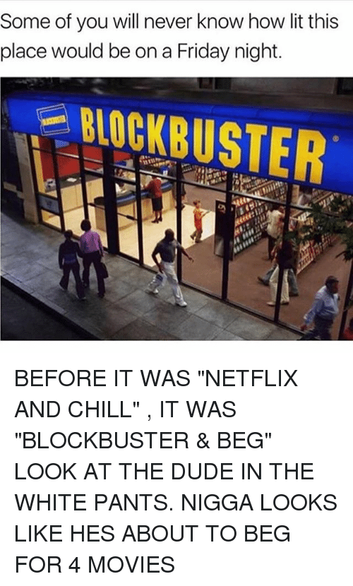 "Blockbuster, Chill, and Dude: Some of you will never know how lit this  place would be on a Friday night. BEFORE IT WAS ""NETFLIX AND CHILL"" , IT WAS ""BLOCKBUSTER & BEG"" LOOK AT THE DUDE IN THE WHITE PANTS. NIGGA LOOKS LIKE HES ABOUT TO BEG FOR 4 MOVIES"