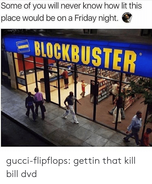 kill bill: Some of you will never know how lit this  place would be on a Friday night.  STER gucci-flipflops:  gettin that kill bill dvd