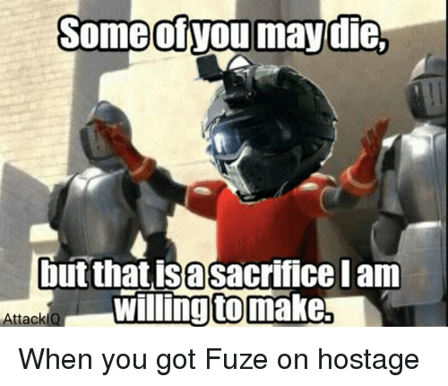 Video Games, Hostage, and Iam: Some otvou may die,  but that isasacrifice Iam  willing tomake!  AttackiQ When you got Fuze on hostage