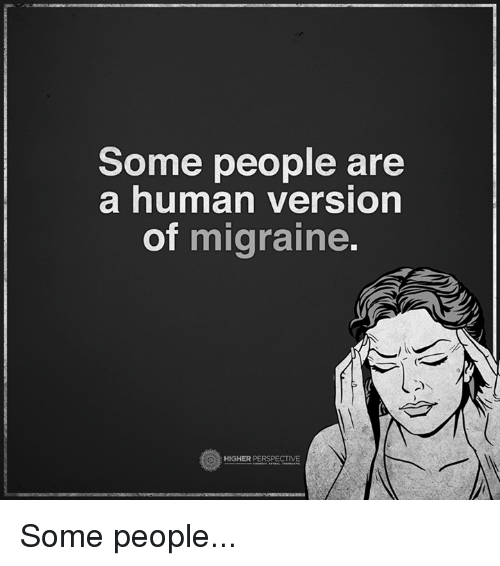 Memes, Migraine, and 🤖: Some people are  a human version  of  migraine  HIGHER PERSPECTIVE Some people...