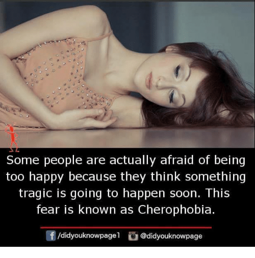 Memes, Soon..., and Happy: Some people are actually afraid of being  too happy because they think something  tragic is going to happen soon. This  fear is known as Cherophobia.  f/didyouknowpagel@didyouknowpage