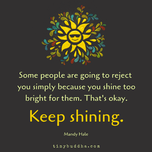 mandy: Some people are going to reject  you simply because you shine too  bright for them. That's okay.  Keep shinin  g.  Mandy Hale  tinybuddha.com