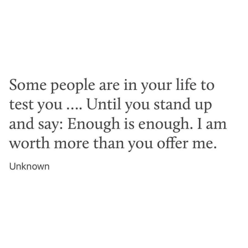 Enough Is Enough: Some people are in your life to  test you . Until you stand up  and say: Enough is enough. I am  worth more than you offer me  Unknown