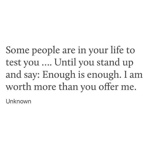 Enough Is Enough: Some people are in your life to  test you Until you stand up  and say: Enough is enough. I am  worth more than you offer me.  Unknowrn